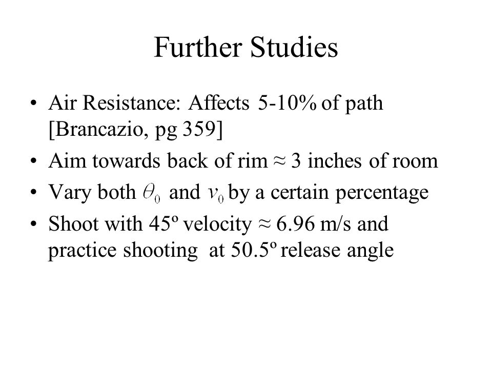 Further Studies Air Resistance: Affects 5-10% of path [Brancazio, pg 359] Aim towards back of rim ≈ 3 inches of room.